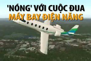 'Nóng' với cuộc đua máy bay điện năng