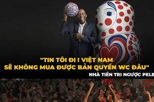 Triệu fan xin Vua bóng đá Pele đoán Việt Nam không có bản quyền World Cup 2018