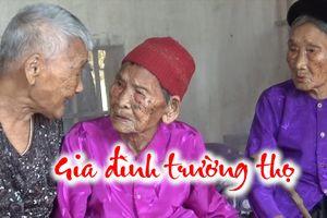 Gia đình kỳ lạ có 3 chị em trên 100 tuổi ở Nghệ An