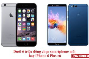 Có 6 triệu đồng, nên mua smartphone mới hay iPhone 6 Plus cũ?