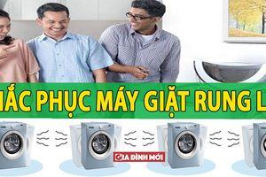 Chuyên gia chỉ cách tự khắc phục tình trạng máy giặt rung, lắc, kêu bất thường tại nhà