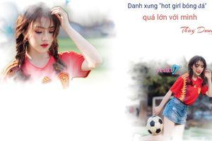 Gặp gỡ nữ cổ động viên xinh đẹp Thùy Dung:'Mình cảm thấy danh xưng 'hot girl bóng đá' quá lớn lao'