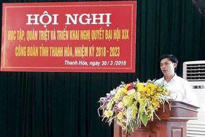 LĐLĐ tỉnh Thanh Hóa: Tổ chức hội nghị học tập, quán triệt, triển khai nghị quyết đại hội XIX