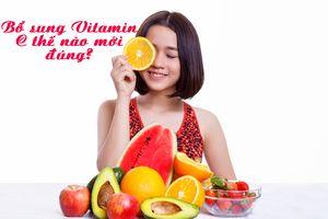 Bổ sung Vitamin C thế nào mới đúng cách, không hại sức khỏe?