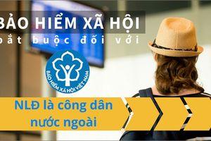 Người nước ngoài làm việc tại Việt Nam khi nào đóng BHXH bắt buộc?