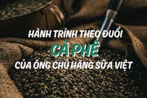 Hành trình theo đuổi cà phê của ông chủ hãng sữa Việt