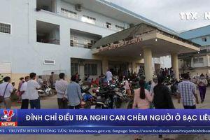 Đình chỉ điều tra đối với nghi can chém thương vong hơn 10 người ở Bạc Liêu