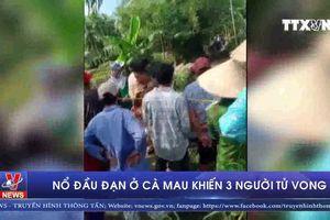Nổ đầu đạn ở Cà Mau khiến 3 người tử vong
