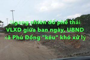 Gia Lâm: Ngang nhiên đổ phế thải VLXD giữa ban ngày, Phó chủ tịch UBND xã Phù Đổng 'kêu'... khó xử lý!