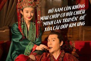 Hồ Nam còn không mau chớp cơ hội chiếu 'Minh Lan truyện' của Phùng Thiệu Phong - Triệu Lệ Dĩnh để xóa cái dớp Kim Ưng