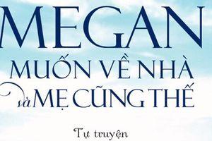 Tự truyện 'Megan muốn về nhà và mẹ cũng thế' gây xúc động
