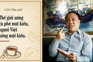 CEO K Coffee: Thế giới uống cà phê một kiểu, người Việt uống một kiểu