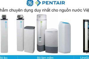 Pentair - Sản phẩm chuyên dụng duy nhất cho nguồn nước Việt Nam