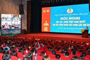 Quán triệt Nghị quyết Đại hội XII Công đoàn Việt Nam