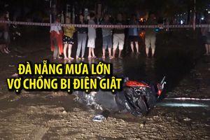 Hai vợ chồng bị điện giật thương tâm giữa lúc Đà Nẵng mưa lớn