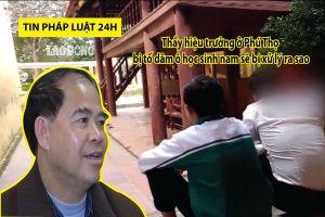 Tin pháp luật 24h: Hình phạt nào cho thầy hiệu trưởng Đinh Bằng My?