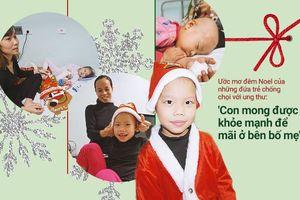 Ước mơ giản dị trong đêm Noel của những đứa trẻ chống chọi với ung thư: 'Con mong được khỏe mạnh để mãi ở bên bố mẹ'