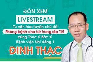 Livestream tư vấn sức khỏe Nhi: Phòng bệnh cho trẻ trong dịp Tết cùng Thạc sĩ Bác sĩ Đinh Thạc