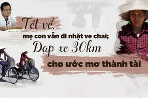 Tết về, mẹ con vẫn đi nhặt ve chai; đạp xe 30 km cho ước mơ thành tài