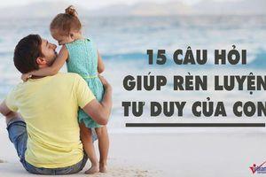 15 câu cha mẹ nên hỏi con mỗi ngày để rèn luyện tư duy cho trẻ