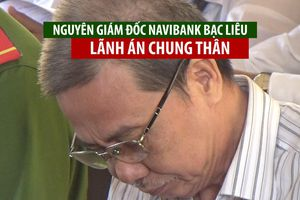 Nguyên Giám đốc Navibank chi nhánh Bạc Liêu lãnh án chung thân