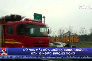 Nổ nhà máy hóa chất tại Trung Quốc, hơn 30 người thương vong