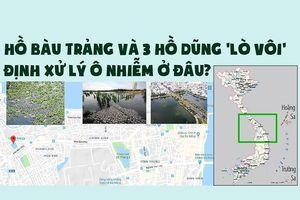 Hồ Bàu Trảng và 3 hồ Dũng 'lò vôi' định xử lý ô nhiễm ở đâu?