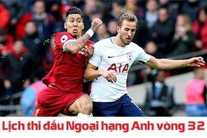 Lịch thi đấu Ngoại hạng Anh vòng 32: Tâm điểm Liverpool gặp Tottenham