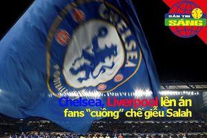 Chelsea, Liverpool đồng loạt lên án fan 'cuồng' chế giễu Salah