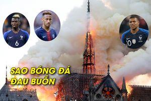 Neymar, Mbappe, Pogba đau buồn vì nhà thờ Đức Bà Paris bị cháy