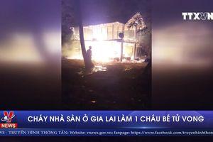 Gia Lai: Cháy nhà sàn, 1 cháy bé 4 tuổi tử vong