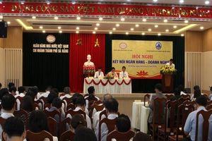 Các tổ chức tín dụng tại Đà Nẵng cam kết cho doanh nghiệp vay mới gần 7.000 tỷ đồng