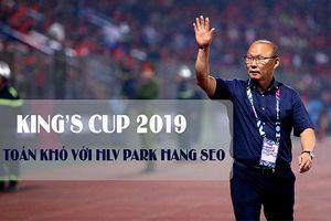 King's Cup 2019: Bài toán khó với HLV Park Hang Seo