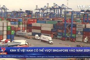 Kinh tế Việt Nam có thể vượt Singapore vào năm 2029