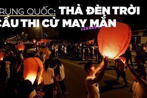 Lung linh đèn trời cầu thi đậu đại học ở Trung Quốc