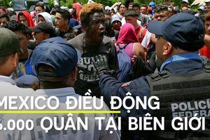 Lo Mỹ trừng phạt, Mexico đưa quân ra biên giới chặn di dân
