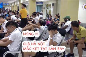 CLB Hà Nội gặp rất nhiều khó khăn trên đường trở về Việt Nam