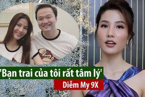 Diễm My 9X: 'Bạn trai của tôi rất tâm lý'