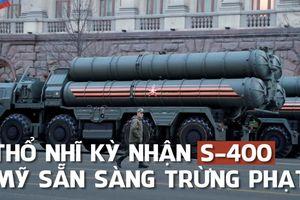 Thổ Nhĩ Kỳ nhận S-400, sẵn sàng nhận cấm vận từ Mỹ
