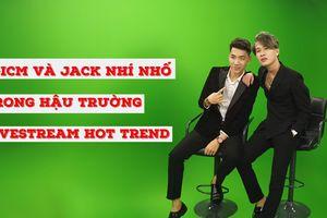 K-ICM và Jack nhí nhố trong hậu trường livestream Hot Trend
