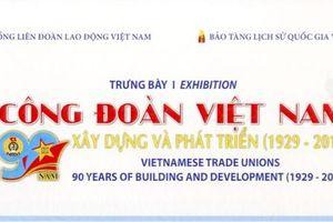 Trưng bày chuyên đề Công đoàn Việt Nam 90 năm xây dựng và phát triển