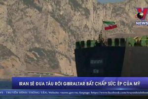 Iran sẽ đưa tàu rời Gibraltar bất chấp sức ép của Mỹ