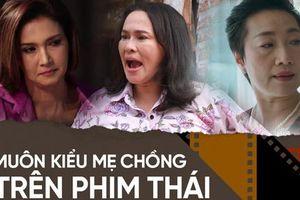 4 mẹ chồng 'trời ơi đất hỡi' ở phim Thái: Từ 'bà chị' ưa cà khịa đến màn bách hợp với con dâu đáng lên án