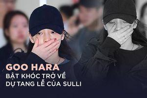 Goo Hara bật khóc tại sân bay trở về dự tang lễ của Sulli