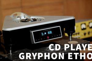 Gryphon Ethos - Đầu CD ultra hi-end có 'chất giọng' analog đầu tiên về Việt Nam
