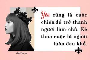 Phụ nữ khi yêu hãy là một bà hoàng, tự mình làm chủ trong tình yêu