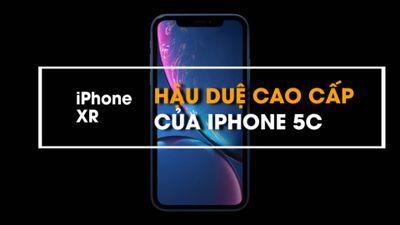 Hào hứng chờ đợi iPhone XR - 'Hậu duệ' cao cấp của iphone 5C