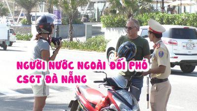 Người nước ngoài nghĩ ra muôn kiểu đối phó CSGT Đà Nẵng