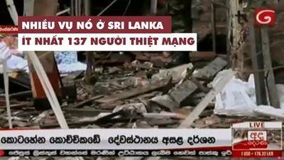 Nhiều vụ nổ ở Sri Lanka, ít nhất 138 người thiệt mạng