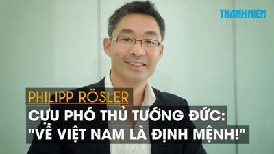 Philipp Rosler - Cựu phó thủ tướng Đức: 'Về Việt Nam là định mệnh!'